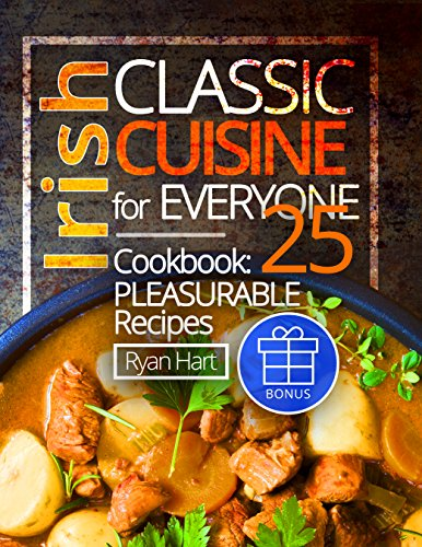 Irish classic cuisine for everyone. Cookbook: 25 pleasurable recipes. by Ryan Hart