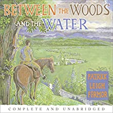 Between the Woods and the Water: On Foot to Constantinople from the Hook of Holland: The Middle Danube to the Iron Gates Audiobook by Patrick Leigh Fermor Narrated by Crispin Redman