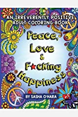 Peace, Love & F*cking Happiness: An Irreverently Positive Adult Coloring Book (Irreverent Book Series) (Volume 7) Paperback