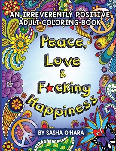 Amazon Peace Love Fcking Happiness An Irreverently Positive Adult Coloring Book Irreverent Series Volume 7 9781548229184 Sasha OHara