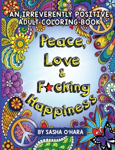 Peace Love Fcking Happiness An Irreverently Positive Adult Coloring Book Irreverent Series Volume 7 2017