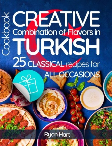 Creative combination of flavors in Turkish cookbook.Full color: 25 classical recipes for all occasions. by Ryan Hart