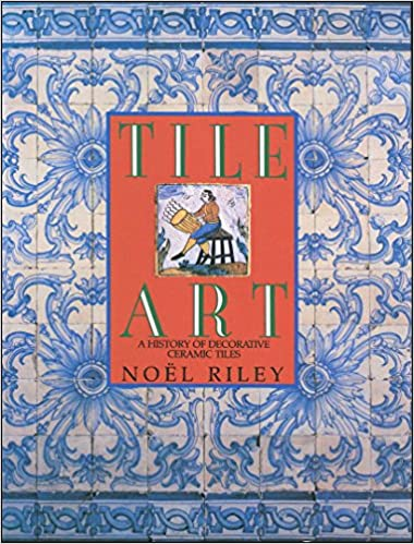 Tile Art. a History of Decorative Ceramic Tiles: Noel Riley ...