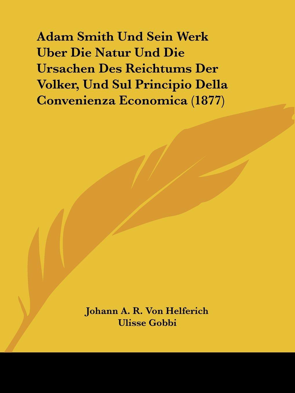 Adam Smith Und Sein Werk Uber Die Natur Und Die Ursachen Des Reichtums Der Volker, Und Sul Principio Della Convenienza Economica (1877) (German Edition) PDF