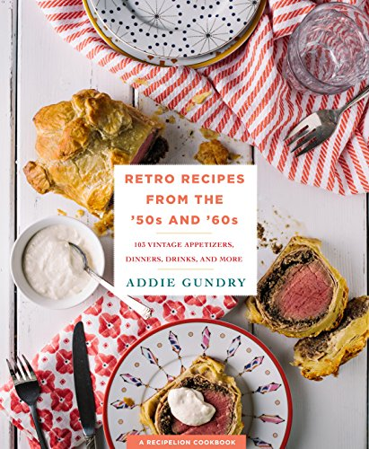 Retro Recipes from the '50s and '60s: 103 Vintage Appetizers, Dinners, Drinks, and More by Addie Gundry