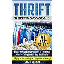 Thrift: Making Massive Money from items at Thrift Store Prices by Selling them for Huge Retail Profits (Thrifting on Scale, Dominating the Flipping Market ... Op Shopping, Scaling for Thrifting)