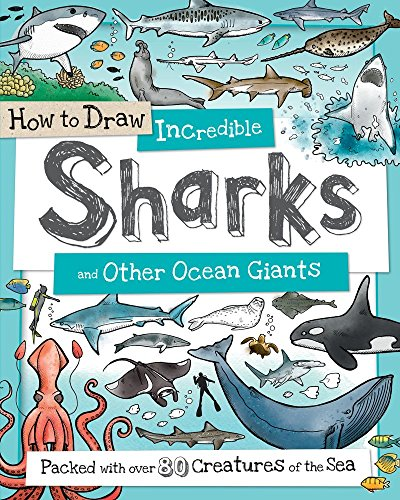 How to Draw Incredible Sharks and Other Ocean Giants: Packed with over 80 Creatures of the Sea