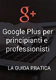 Google Plus per principianti e professionisti: la guida pratica: Scopri come promuovere al meglio la tua azienda su Google+. Una guida semplice che ti porterà nel mondo di Google+ con esempi e tool.