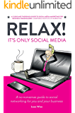 Relax! It's Only Social Media: A no-nonsense guide to social networking for you and your business (English Edition)