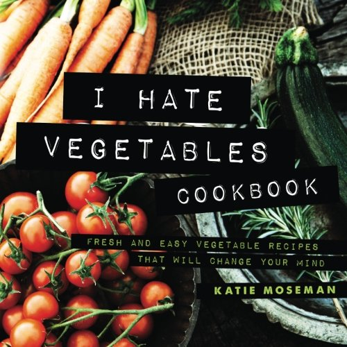 I Hate Vegetables Cookbook: Fresh and Easy Vegetable Recipes That Will Change Your Mind ()