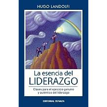 La esencia del liderazgo: Claves para el ejercicio genuino y auténtico del liderazgo (Spanish Edition) Aug 24, 2016