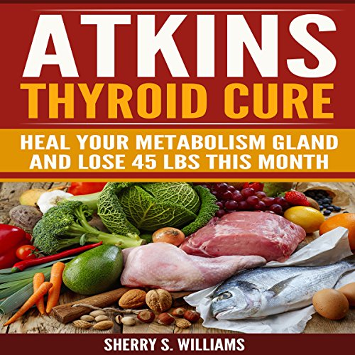 Atkins Thyroid Cure: Heal Your Metabolism Gland and Lose 45 Lbs This Month by Sherry S. Williams