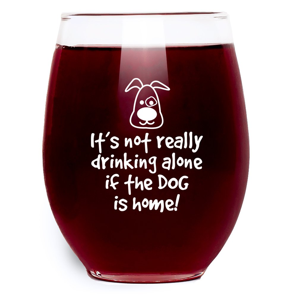 It's Not Really Drinking Alone If The Dog Is Home Wine Glass - Stemless - Large Pour (15 oz.) Funny Gift Idea for Dog Lovers
