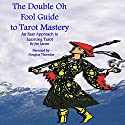 The Double Oh Fool Guide to Tarot Mastery: An Easy Approach to Learning Tarot Audiobook by Jim Larsen Narrated by Douglas Thornton