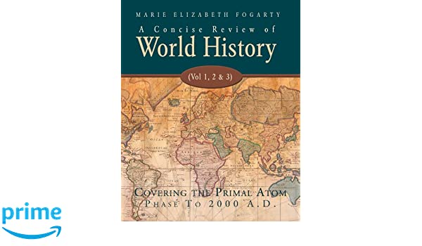 A concise review of world history vol 1 2 3 covering the a concise review of world history vol 1 2 3 covering the primal atom phase to 2000 ad marie elizabeth fogarty 9781425127565 amazon books gumiabroncs Choice Image