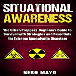 Situational Awareness: The Urban Prepper's Beginner's Guide to Survival with Strategies and Essentials for Extreme Apocalyptic Disasters | Nero Mayo