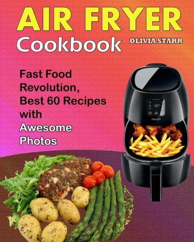 Air Fryer Cookbook: Fast Food Revolution, Best 60 Recipes with Awesome Photos by Olivia Starr