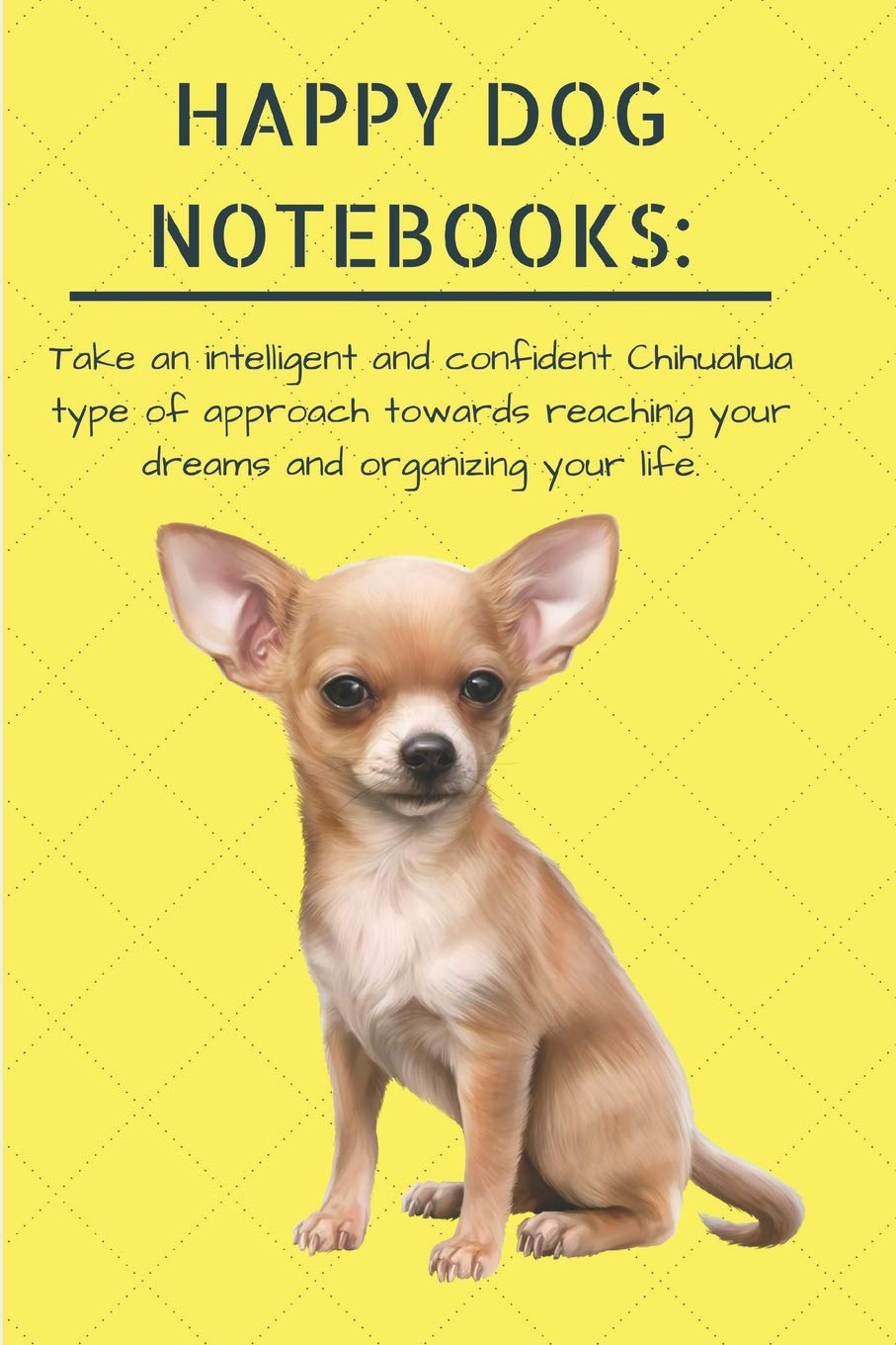 Buy Happy Dog Notebooks Take An Intelligent And Confident Chihuahua Type Of Approach Towards Reaching Your Dreams And Organizing Your Life Cute Puppy 120 Page Lined 6 X 9 In 15 2 X