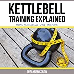 Kettlebell Training Explained: Using Kettlebells to Get in Shape   Suzanne McGraw