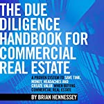 The Due Diligence Handbook for Commercial Real Estate: A Proven System to Save Time, Money, Headaches and Create Value When Buying Commercial Real Estate | Brian Hennessey
