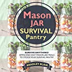 Mason Jar Survival Pantry: Survive Anything! Simple And Easy Mason Jar Meals to Stock Your Survival Pantry | Bradley Blair