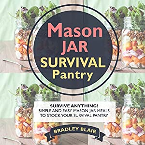 Mason Jar Survival Pantry: Survive Anything! Simple And Easy Mason Jar Meals to Stock Your Survival Pantry Audiobook