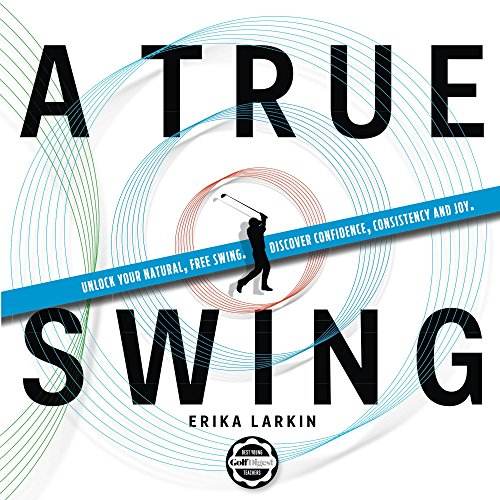 (A True Swing: Unlock your natural, free swing. Discover confidence, consistency and joy.)