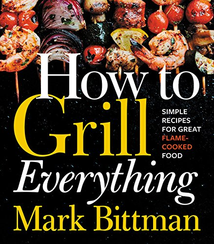 How to Grill Everything: Simple Recipes for Great Flame-Cooked Food by Mark Bittman