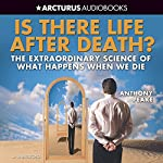 Is There Life After Death?: The Extraordinary Science of What Happens when We Die | Anthony Peake