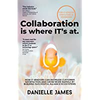 Collaboration is where IT's at: How IT vendors can increase customer satisfaction and grow more rapidly by building…