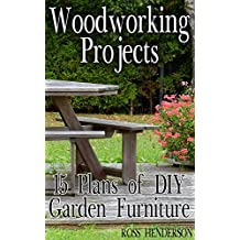 Woodworking Projects: 15 Plans of DIY Garden Furniture: (DIY Woodworking, Woodworking Plans)