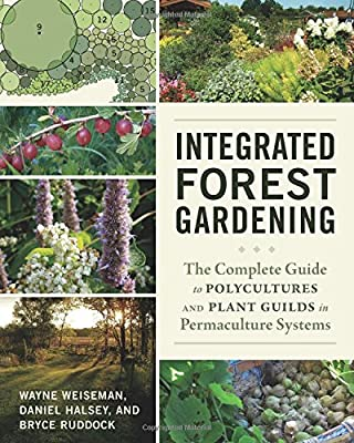 Integrated Forest Gardening: The Complete Guide to Polycultures and Plant Guilds in Permaculture Systems