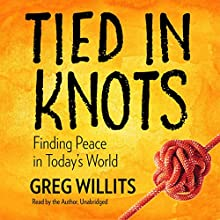 Tied in Knots: Finding Peace in Today's World Audiobook by Greg Willits Narrated by Greg Willits