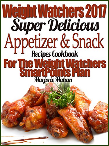 Weight Watchers 2017 Super Delicious Appetizer & Snack Recipes Cookbook For The Weight Watchers SmartPoints Plan by Marjorie Mahan