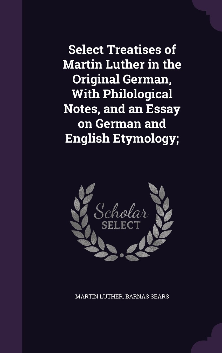 Download Select Treatises of Martin Luther in the Original German, With Philological Notes, and an Essay on German and English Etymology; PDF