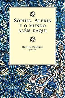 Sophia, Alexia e o mundo além daqui por [Bernsau, Brenda]