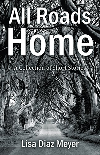 All Roads Home: A Collection of Short Stories by [Diaz Meyer, Lisa]