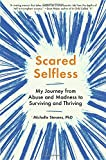 #6: Scared Selfless: My Journey from Abuse and Madness to Surviving and Thriving