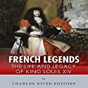 French Legends: The Life and Legacy of King Louis XIV Audiobook by  Charles River Editors Narrated by Edoardo Camponeschi