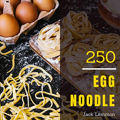 Egg Noodle 250: Enjoy 250 Days With Amazing Egg Noodle Recipes In Your Own Egg Noodle Cookbook! (Japanese Noodle Cookbook, Zucchini Noodles Cookbook, Chinese Noodle Recipe) [Book 1] by Jack Lemmon