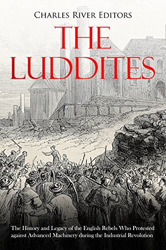 The Luddites: The History and Legacy of the English Rebels Who Protested against Advanced Machinery during the Industrial Revolution (English Edition)