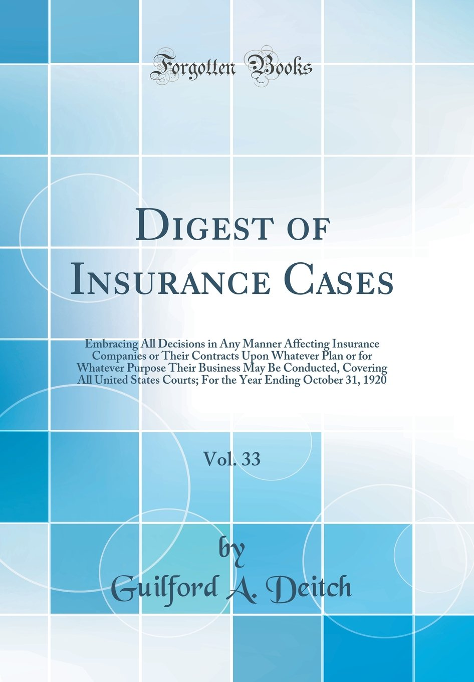 Digest of Insurance Cases, Vol. 33: Embracing All Decisions in Any Manner Affecting Insurance Companies or Their Contracts Upon Whatever Plan or for ... United States Courts; For the Year Ending O PDF