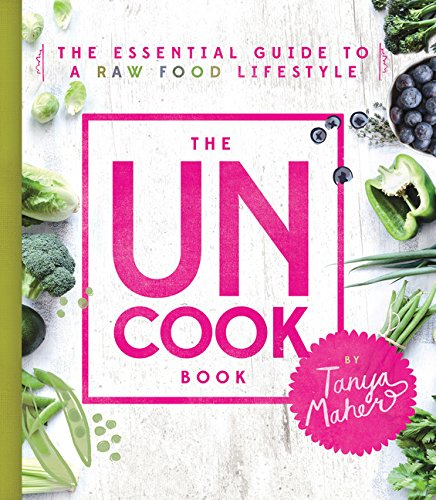 The Uncook Book: The Essential Guide to a Raw Food Lifestyle by Tanya Maher