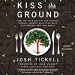 Kiss the Ground: How the Food You Eat Can Reverse Climate Change, Heal Your Body & Ultimately Save Our World | Josh Tickell,John Mackey - foreword