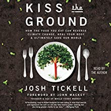 Kiss the Ground: How the Food You Eat Can Reverse Climate Change, Heal Your Body & Ultimately Save Our World Audiobook by Josh Tickell, John Mackey - foreword Narrated by Josh Tickell