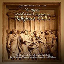 The Ancient World's Most Mysterious Religious Cults: The History of the Cult of the Apis Bull, the Eleusinian Mysteries, and the Mysteries of Mithras Audiobook by Charles River Editors Narrated by Ken Teutsch