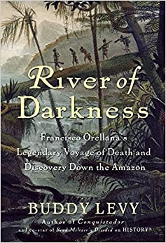 River Of Darkness: Francisco Orellana's Legendary Voyage Of Death And Discovery Down The Amazon Descargar ebooks PDF