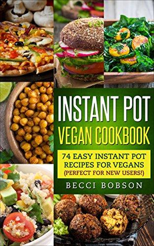 Instant Pot Vegan Cookbook: 74 Easy Instant Pot Recipes for Vegans Perfect for New Users! (Vegan Recipes, Instant Pot vegetarian, Vegan Cookbook) by Becci Bobson