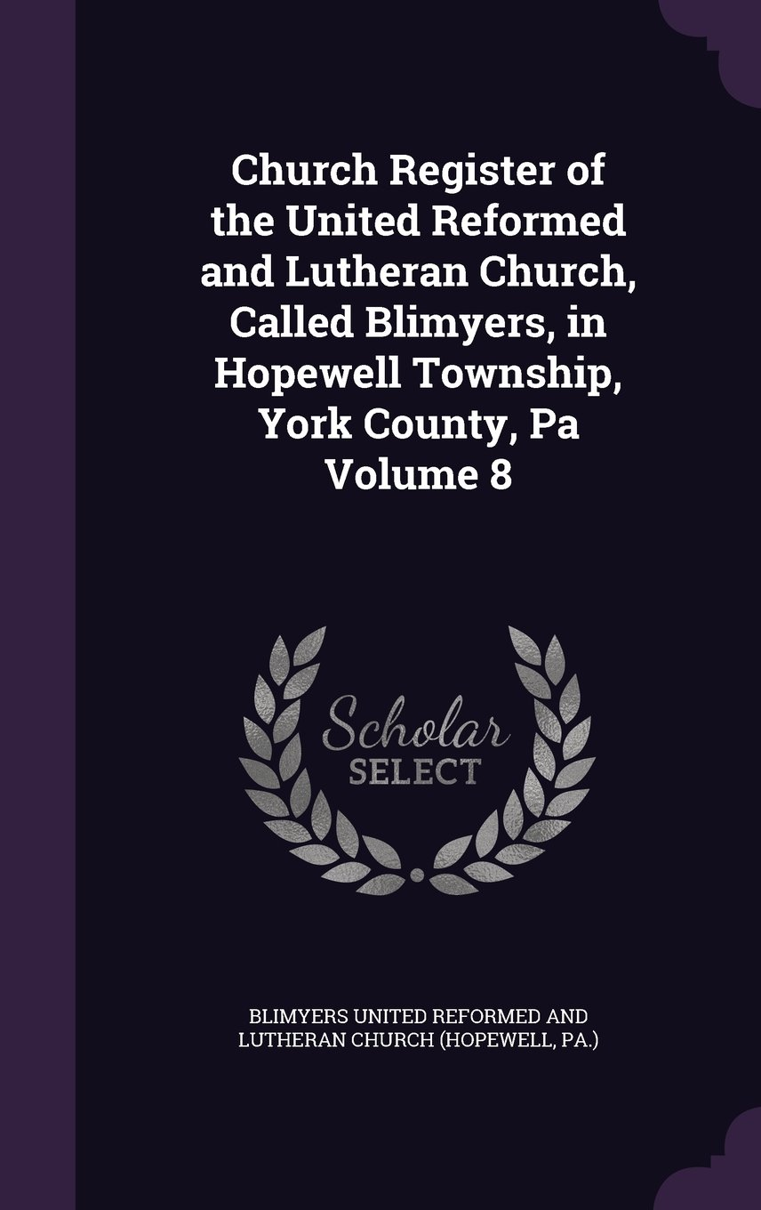 Church Register of the United Reformed and Lutheran Church, Called Blimyers, in Hopewell Township, York County, Pa Volume 8 ebook