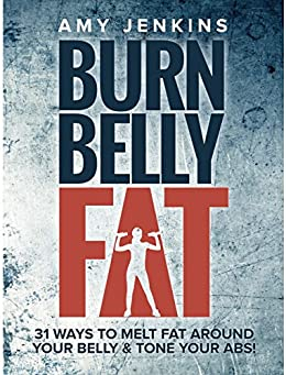 Burn Belly Fat: 31 Ways to Melt Fat Around Your Belly & Tone Your Abs! by [Jenkins, Amy]